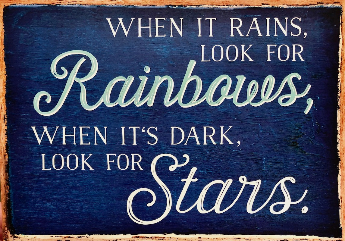 When it rains, look for Rainbows, when it's dark, look for the Stars.